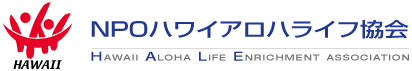 NPOハワイアロハライフ協会(旧ハワイシニアライフ協会)| HAWAII ALOHA LIFE ENRICHMENT ASSOCIATION  (Former: HAWAII SENIOR LIFE ENRICHMENT ASSOCIATION)